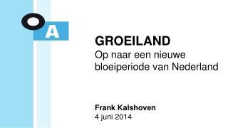 GROEILAND Op naar een nieuwe bloeiperiode van Nederland Frank Kalshoven 4 juni 2014