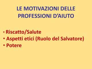 LE MOTIVAZIONI DELLE PROFESSIONI D'AIUTO Riscatto/Salute  Aspetti etici (Ruolo del Salvatore)