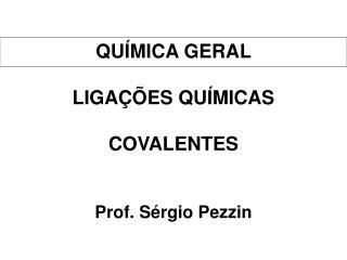 QUÍMICA GERAL LIGA ÇÕES QUÍMICAS COVALENTES Prof. Sérgio Pezzin