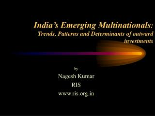 India�s Emerging Multinationals : Trends, Patterns and Determinants of outward investments