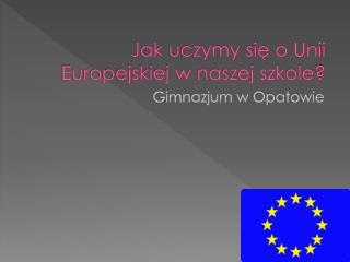 Jak uczymy się o Unii Europejskiej w naszej szkole?