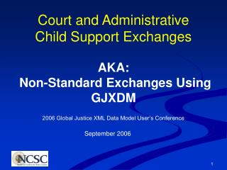 Court and Administrative Child Support Exchanges AKA:  Non-Standard Exchanges Using GJXDM
