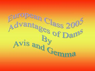 European Class 2005 Advantages of Dams  By Avis and Gemma
