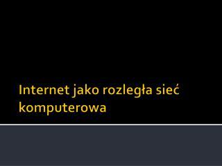 Internet jako rozległa sieć  komputerowa