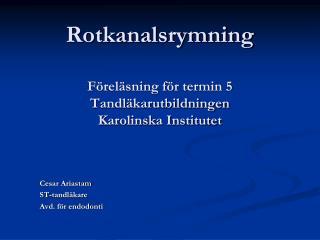 Rotkanalsrymning Föreläsning för termin 5  Tandläkarutbildningen Karolinska Institutet
