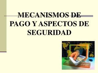 MECANISMOS DE PAGO Y ASPECTOS DE SEGURIDAD