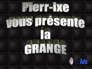 Pierr-ixe vous présente la GRANGE