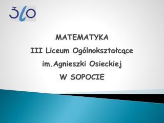 MATEMATYKA  III Liceum Ogólnokształcące im.Agnieszki  Osieckiej  W SOPOCIE
