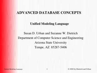 ADVANCED DATABASE CONCEPTS Unified Modeling Language Susan D. Urban and Suzanne W. Dietrich