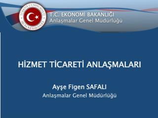 HİZMET TİCARETİ ANLAŞMALARI Ayşe Figen SAFALI Anlaşmalar Genel Müdürlüğü