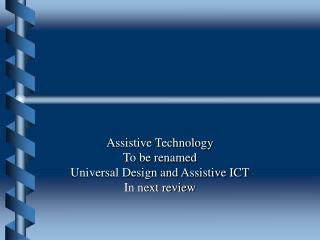 Assistive Technology To be renamed Universal Design and Assistive ICT In next review