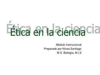 Módulo Instruccional Preparado por Nívea Santiago  M.S. Biología, M.I.S