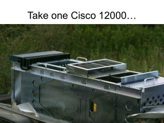 Take one Cisco 12000…