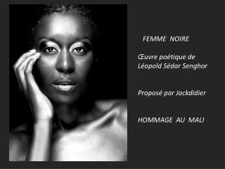 FEMME  NOIRE �uvre po�tique de L�opold S�dar Senghor Propos� par Jackdidier HOMMAGE  AU  MALI