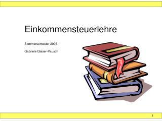 Einkommensteuerlehre Sommersemester 2005 Gabriele Glaser-Pausch