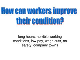 long hours, horrible working conditions, low pay, wage cuts, no safety, company towns
