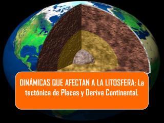 DINÁMICAS QUE AFECTAN A LA LITOSFERA: La tectónica de Placas y Deriva Continental.