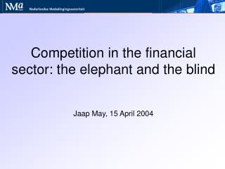 Competition in the financial sector: the elephant and the blind    Jaap May, 15 April 2004