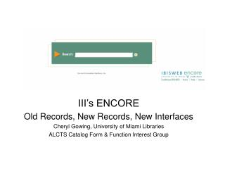 III s ENCORE Old Records, New Records, New Interfaces Cheryl Gowing, University of Miami Libraries ALCTS Catalog Form  F