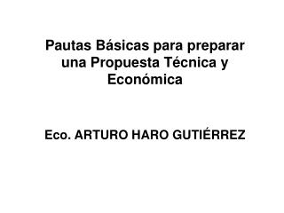 Pautas Básicas para preparar una Propuesta Técnica y Económica Eco. ARTURO HARO GUTIÉRREZ