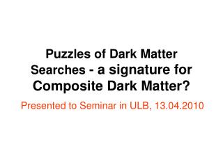 Puzzles of Dark Matter Searches  - a signature for Composite Dark Matter?