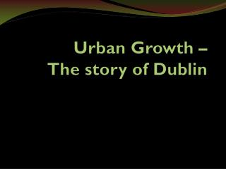 Urban Growth –  The story of Dublin