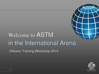 Welcome to  ASTM in the International Arena  Officers' Training Workshop 2010