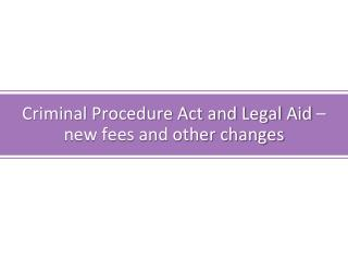 Criminal Procedure Act and Legal Aid – new fees and other changes