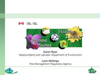 Karen Ryan Newfoundland and Labrador Department of Environment  Lynn Skillings Pest Management Regulatory Agency