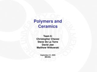 Polymers and Ceramics   Team 6: Christopher Chavez Steve De La Torre David Jaw Matthew Witkowski   September 21, 2005 ME