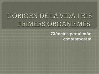 L'ORIGEN DE LA VIDA I ELS PRIMERS ORGANISMES.