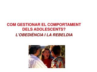 COM GESTIONAR EL COMPORTAMENT DELS ADOLESCENTS?  L'OBEDIÈNCIA I LA REBELDIA