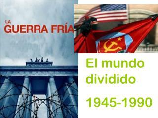 El mundo dividido 1945-1990