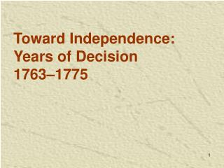 Toward Independence:  Years of Decision 1763 1775
