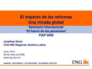 Jonathan Davis COO ING Regional, América Latina Lima, Perú 28 de mayo de 2008 ing.mx