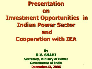 Presentation  on   Investment Opportunities  in Indian Power Sector  and  Cooperation with IEA  By R.V. SHAHI Secretary,