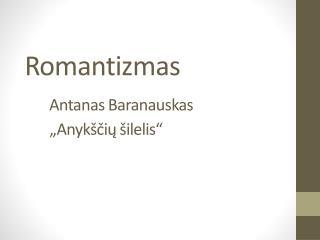 """Romantizmas Antanas Baranauskas        """"Anykščių šilelis"""""""
