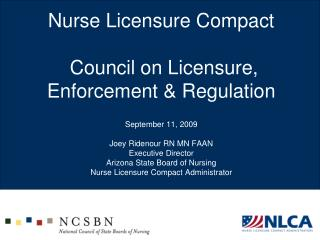 Nurse Licensure Compact   Council on Licensure, Enforcement  Regulation  September 11, 2009  Joey Ridenour RN MN FAAN Ex