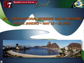 HL7 - INTERNATIONAL WORKING GROUP MEETING  RIO DE JANEIRO – MAY 16 – 22 2010