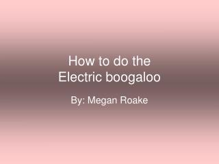 How to do the  Electric boogaloo
