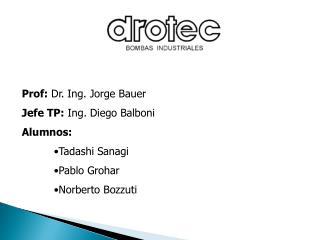 Prof:  Dr. Ing. Jorge Bauer Jefe TP:  Ing. Diego Balboni Alumnos: Tadashi Sanagi Pablo Grohar