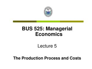 BUS 525: Managerial Economics Lecture 5 The Production Process and Costs