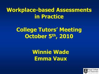 Workplace-based Assessments in Practice College Tutors' Meeting October 5 th , 2010