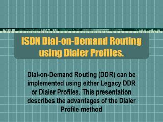 ISDN Dial-on-Demand Routing using Dialer Profiles.