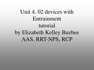 Unit 4. 02 devices with Entrainment tutorial by Elizabeth Kelley Buzbee AAS, RRT-NPS, RCP