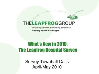 What s New in 2010:  The Leapfrog Hospital Survey