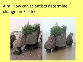 Aim: How can scientists determine change on Earth?