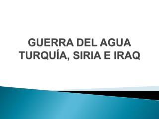 GUERRA DEL AGUA TURQU�A, SIRIA E IRAQ
