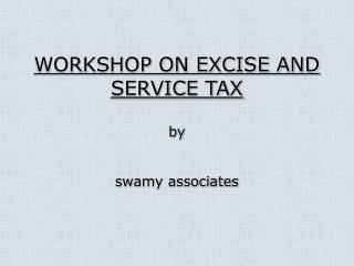 WORKSHOP ON EXCISE AND SERVICE TAX by swamy associates