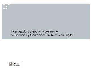 Investigación, creación y desarrollo  de Servicios y Contenidos en Televisión Digital